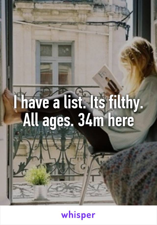 I have a list. Its filthy. All ages. 34m here