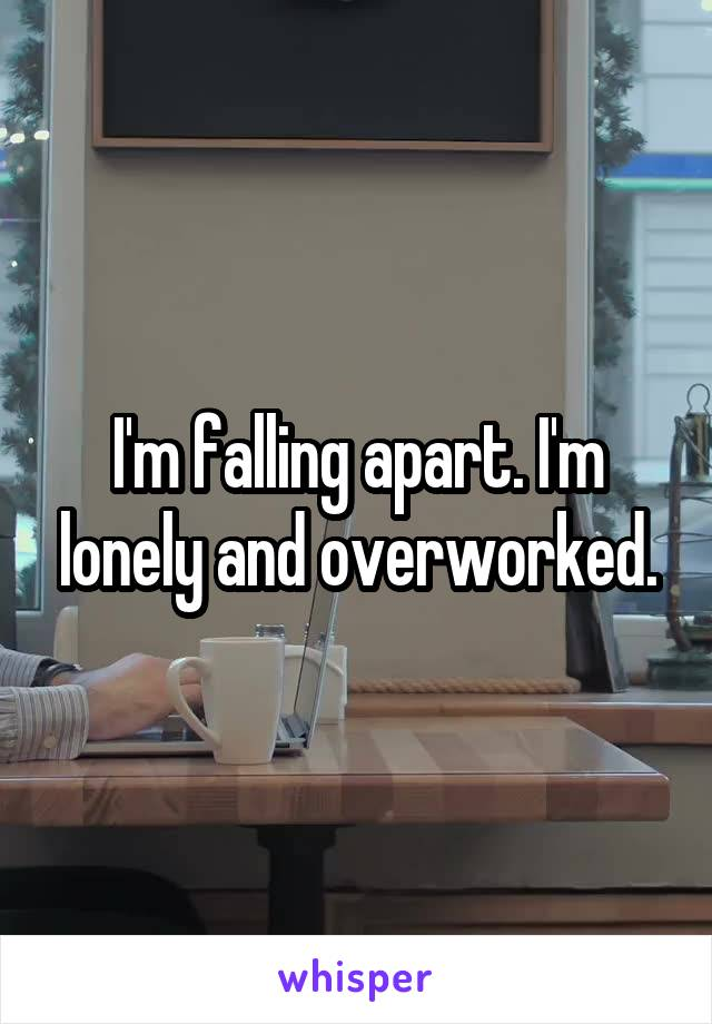 I'm falling apart. I'm lonely and overworked.