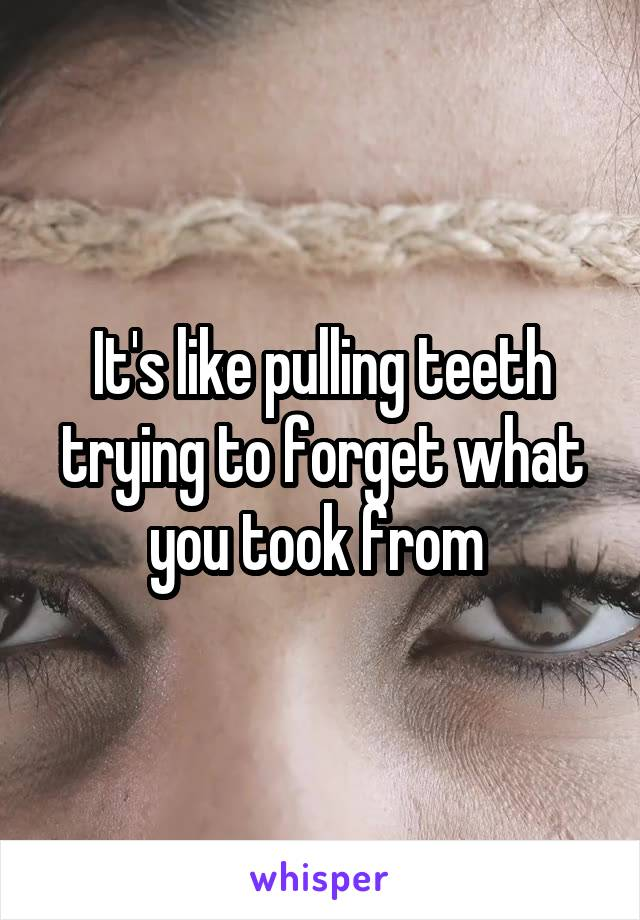 It's like pulling teeth trying to forget what you took from