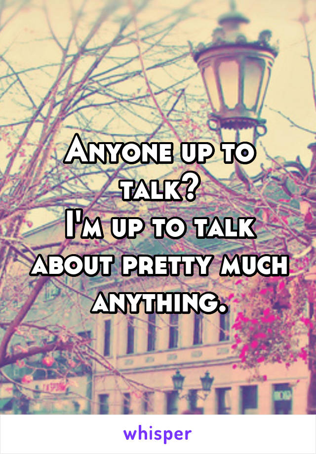 Anyone up to talk? I'm up to talk about pretty much anything.