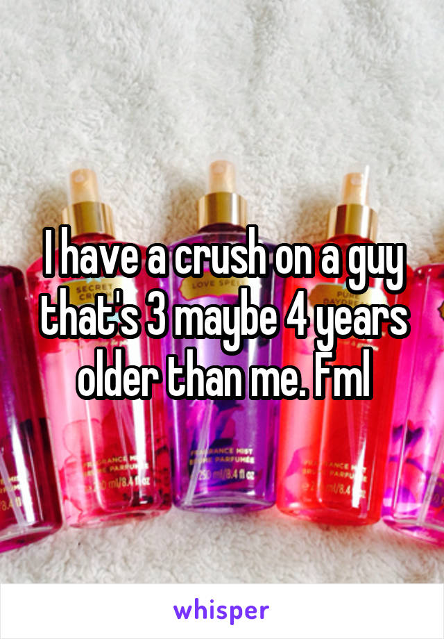 I have a crush on a guy that's 3 maybe 4 years older than me. Fml