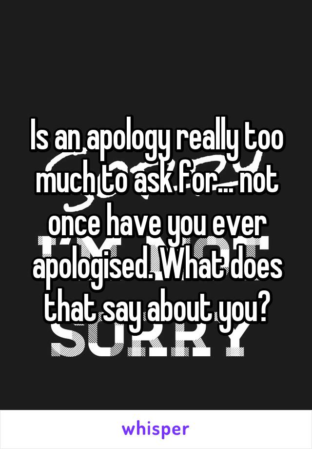 Is an apology really too much to ask for... not once have you ever apologised. What does that say about you?