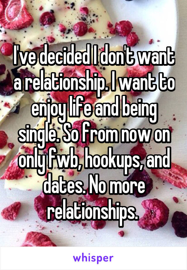 I've decided I don't want a relationship. I want to enjoy life and being single. So from now on only fwb, hookups, and dates. No more relationships.