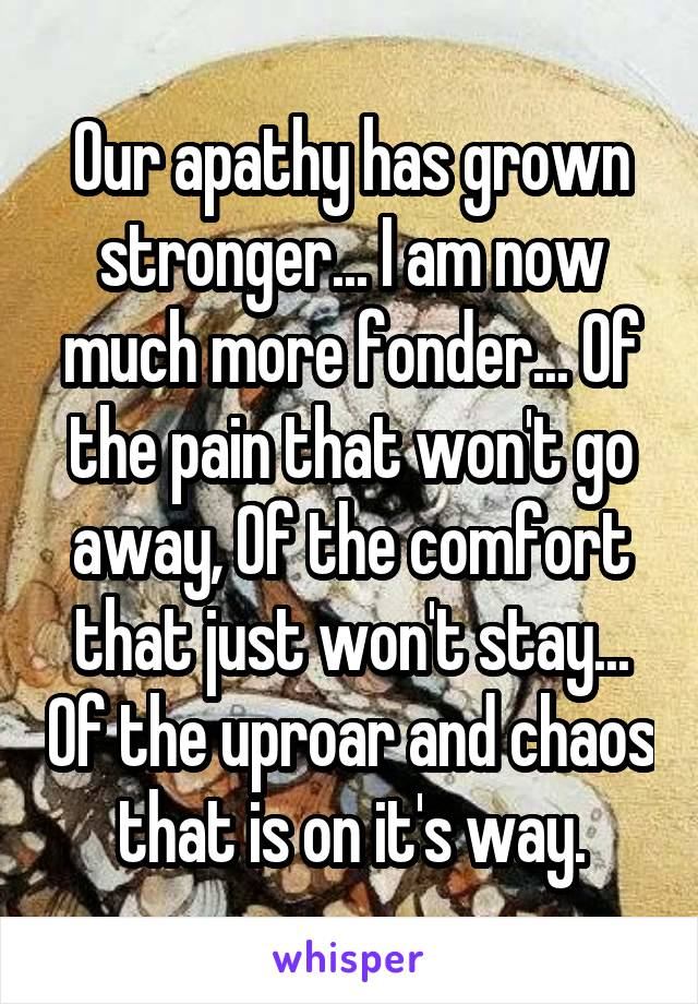 Our apathy has grown stronger... I am now much more fonder... Of the pain that won't go away, Of the comfort that just won't stay... Of the uproar and chaos that is on it's way.