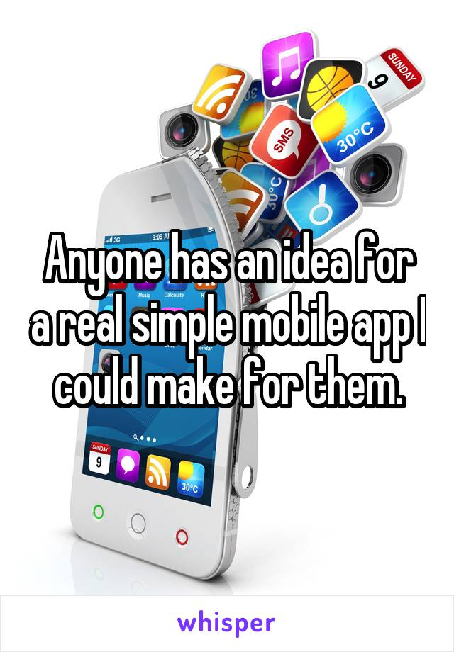Anyone has an idea for a real simple mobile app I could make for them.