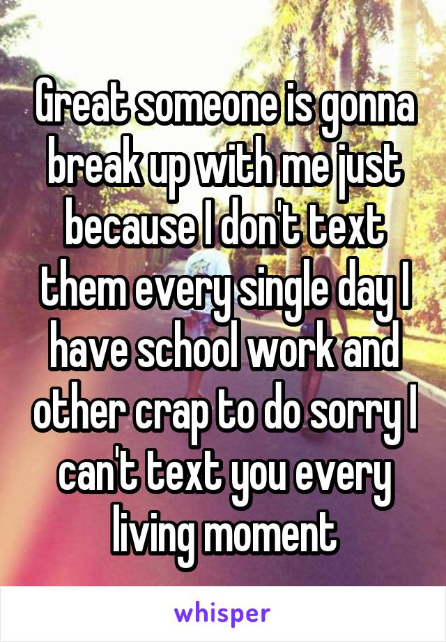 Great someone is gonna break up with me just because I don't text them every single day I have school work and other crap to do sorry I can't text you every living moment
