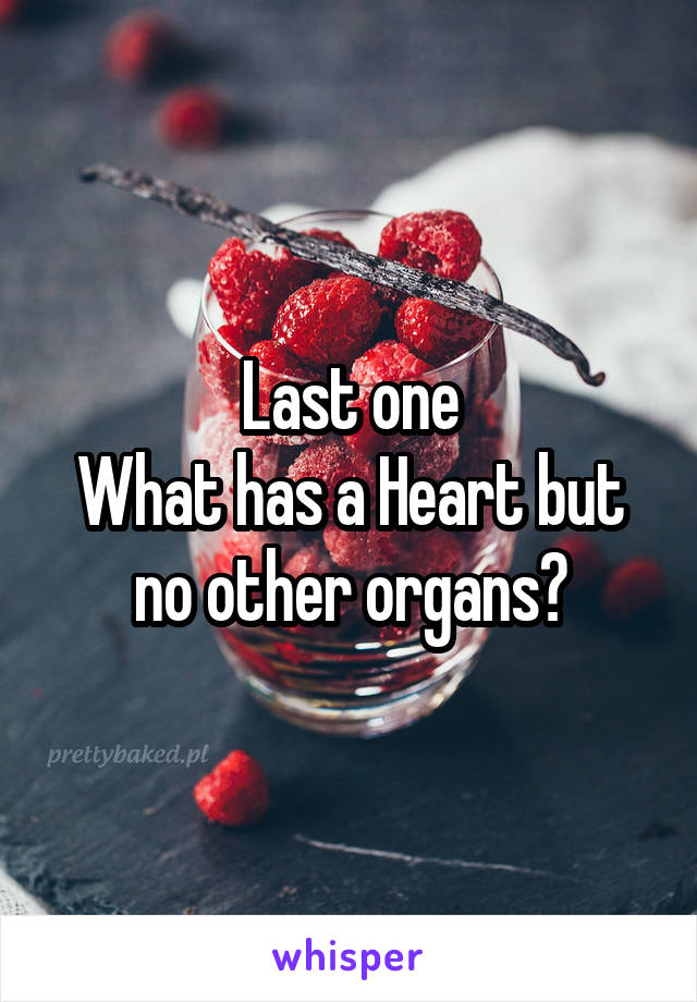 Last one What has a Heart but no other organs?