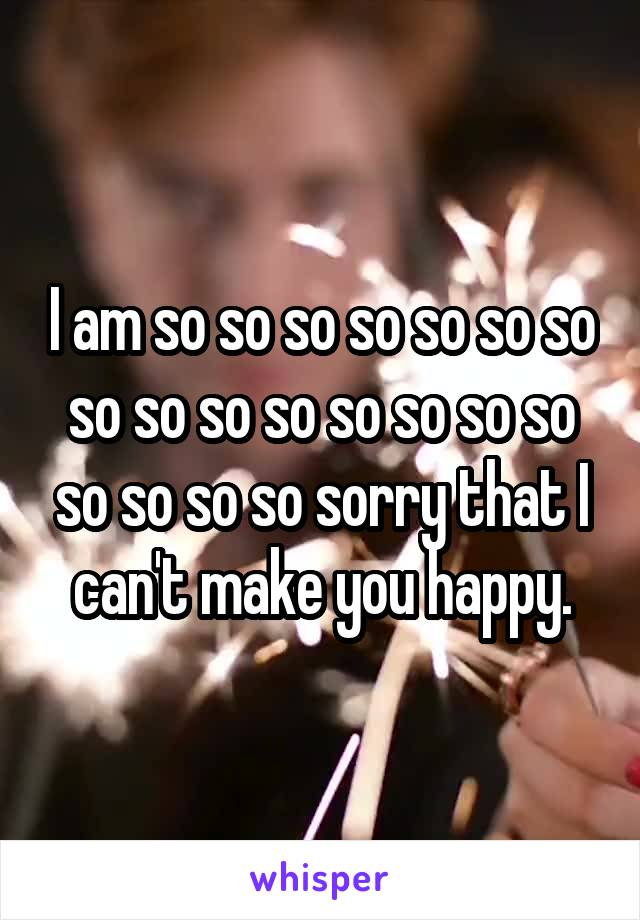 I am so so so so so so so so so so so so so so so so so so so sorry that I can't make you happy.