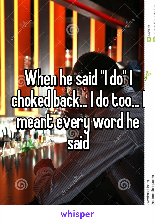 """When he said """"I do"""" I choked back... I do too... I meant every word he said"""