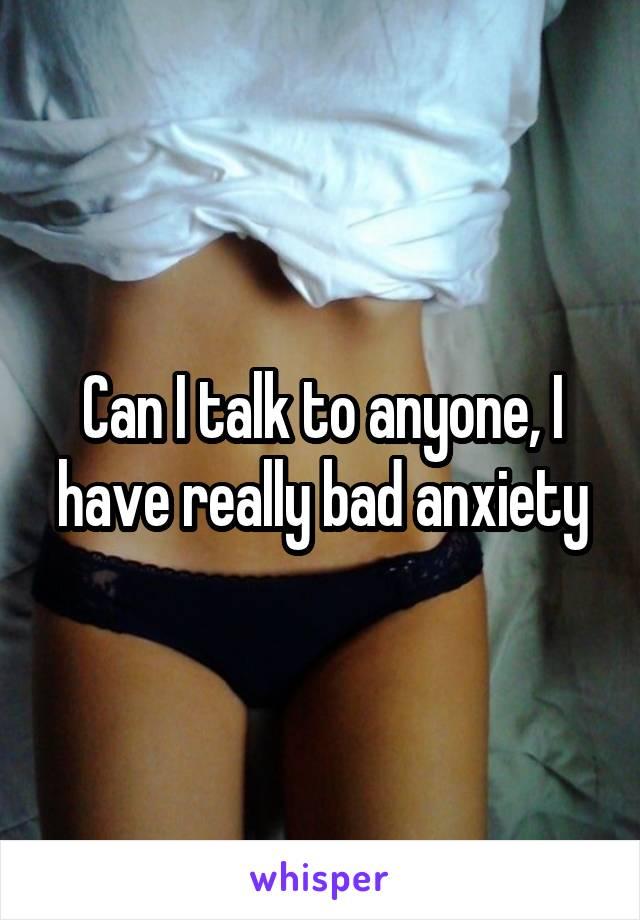 Can I talk to anyone, I have really bad anxiety