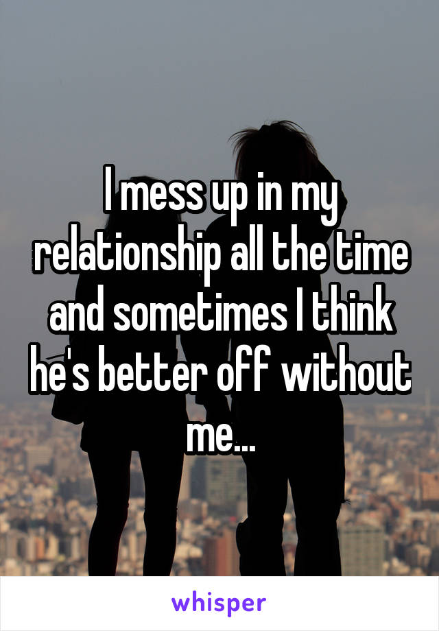 I mess up in my relationship all the time and sometimes I think he's better off without me...