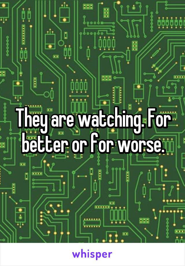 They are watching. For better or for worse.