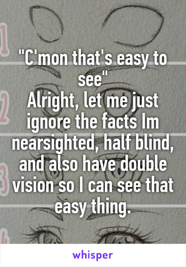 """""""C'mon that's easy to see"""" Alright, let me just ignore the facts Im nearsighted, half blind, and also have double vision so I can see that easy thing."""