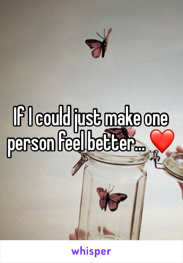 If I could just make one person feel better... ❤️