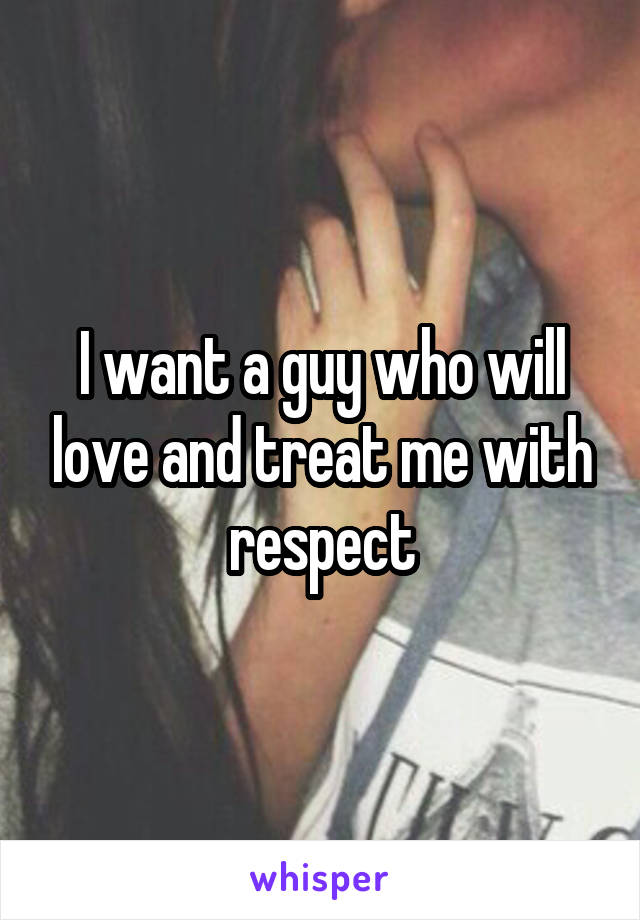 I want a guy who will love and treat me with respect