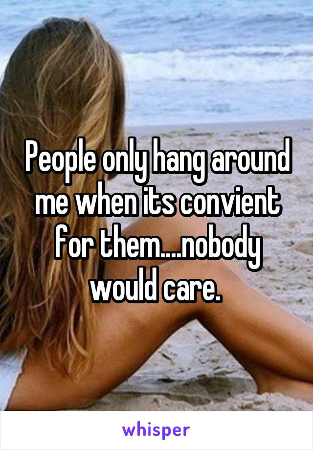 People only hang around me when its convient for them....nobody would care.
