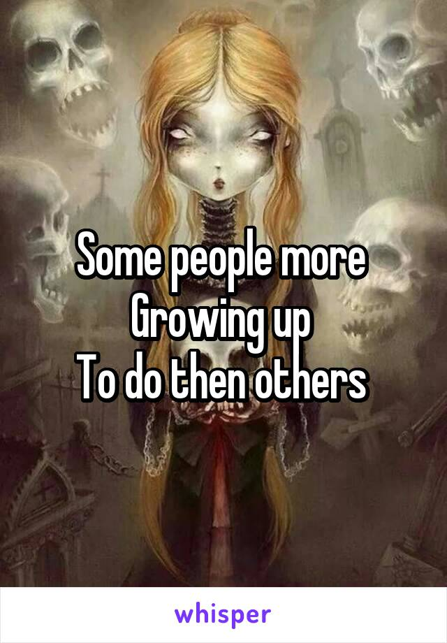 Some people more  Growing up  To do then others