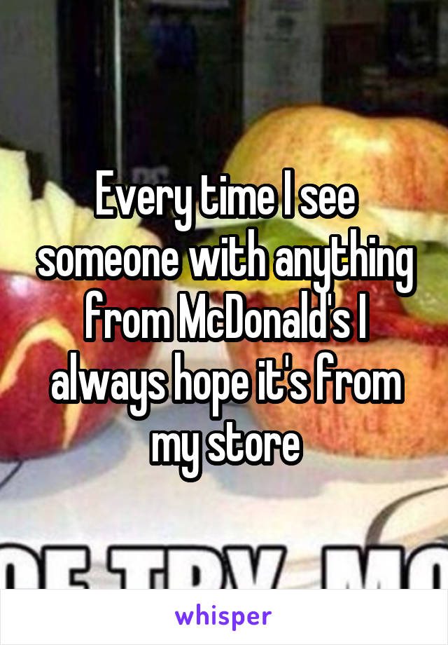 Every time I see someone with anything from McDonald's I always hope it's from my store