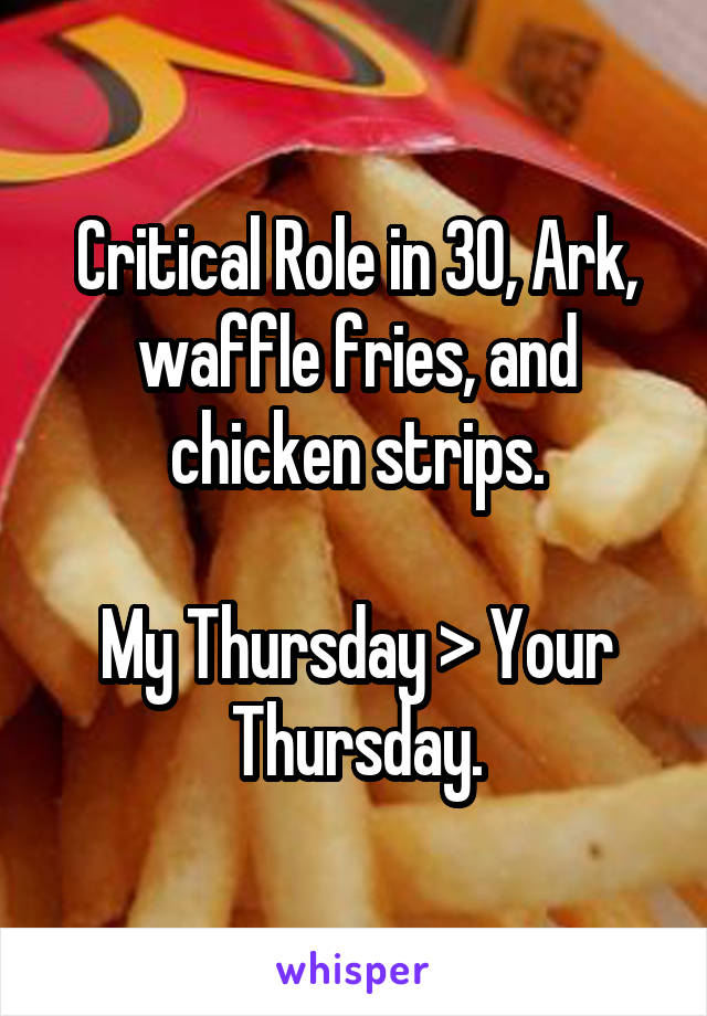 Critical Role in 30, Ark, waffle fries, and chicken strips.  My Thursday > Your Thursday.