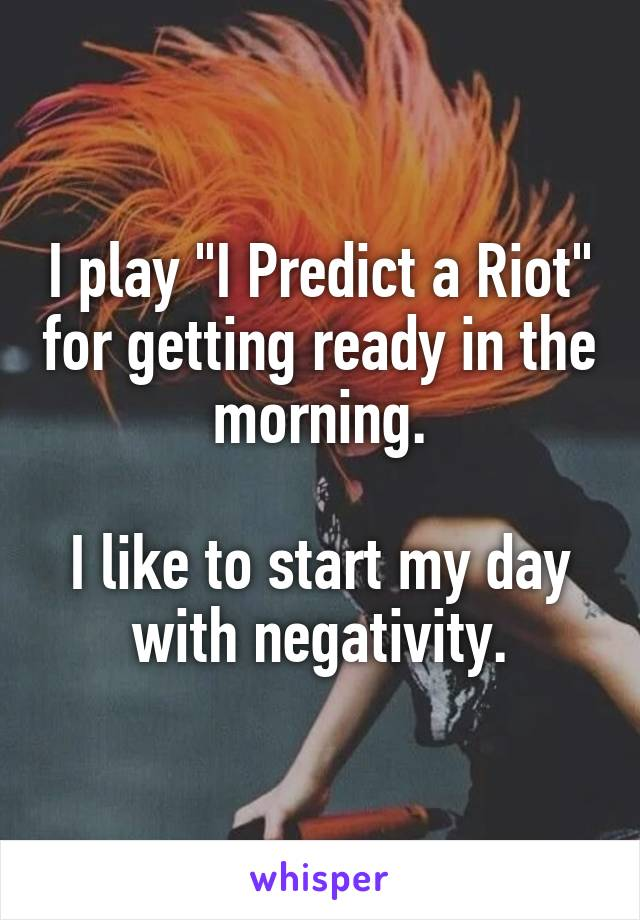 """I play """"I Predict a Riot"""" for getting ready in the morning.  I like to start my day with negativity."""