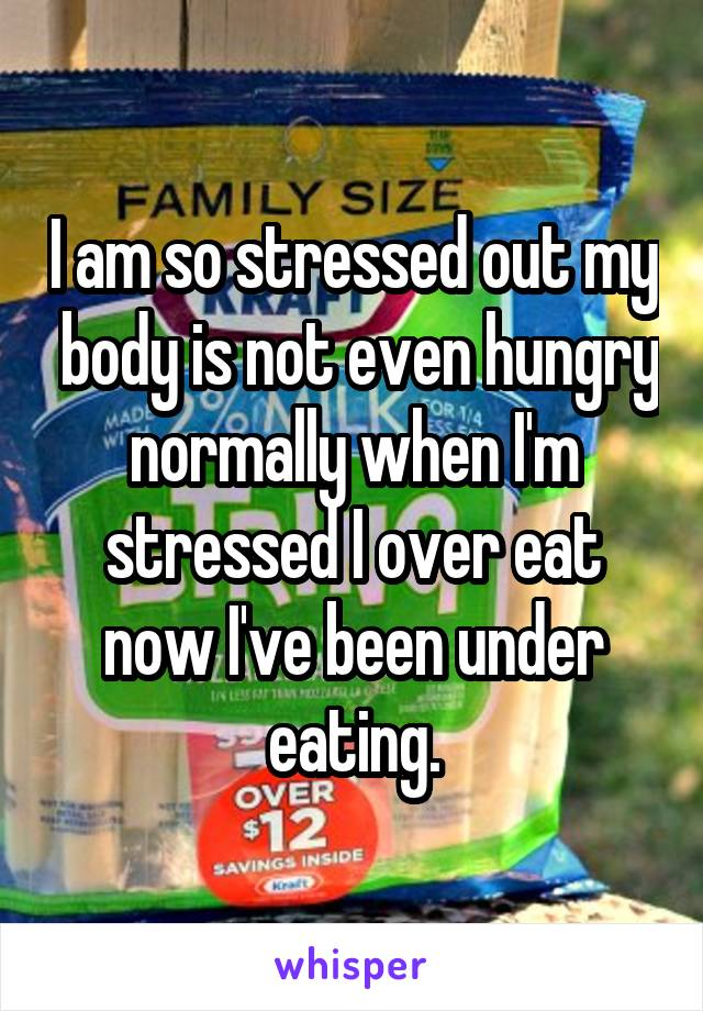 I am so stressed out my  body is not even hungry normally when I'm stressed I over eat now I've been under eating.