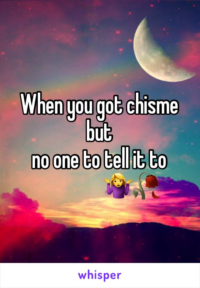 When you got chisme but  no one to tell it to                 🤷♀️🥀