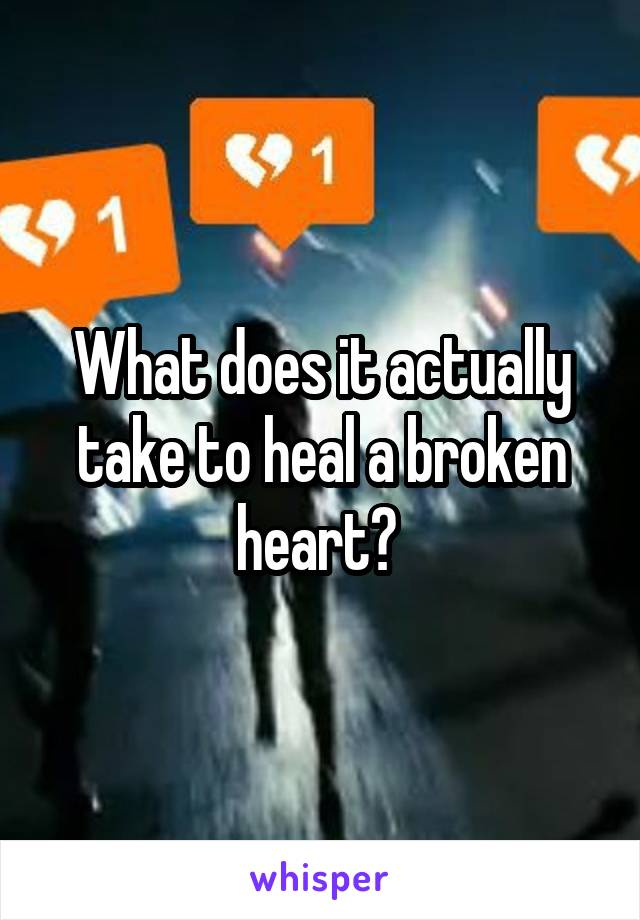 What does it actually take to heal a broken heart?