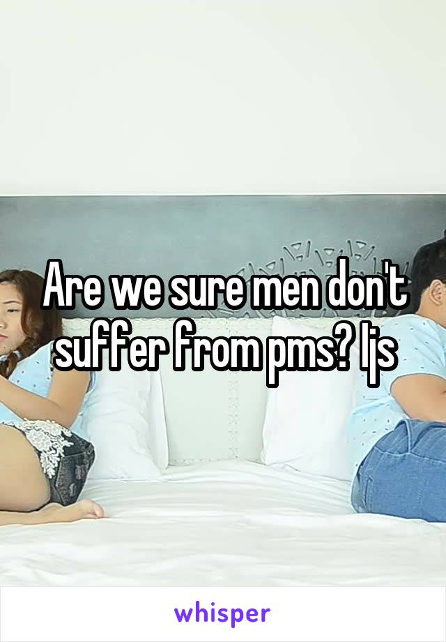 Are we sure men don't suffer from pms? Ijs