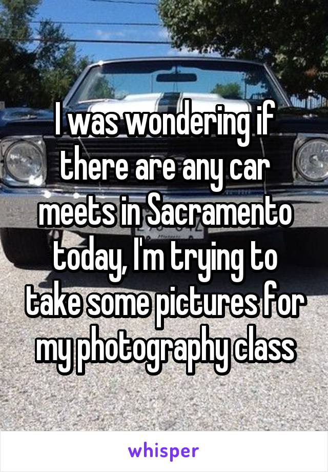 I was wondering if there are any car meets in Sacramento today, I'm trying to take some pictures for my photography class