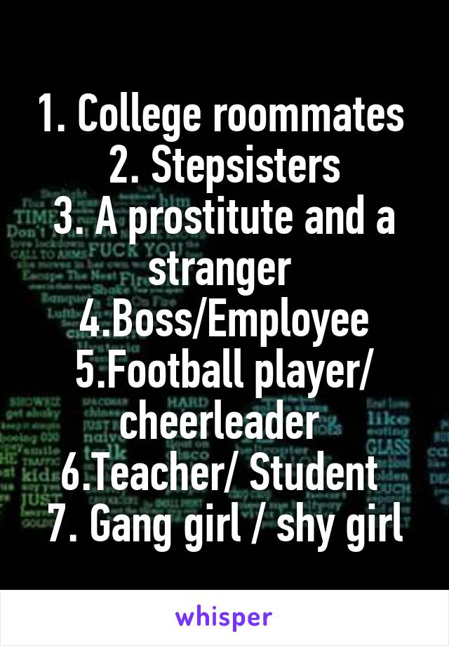 1. College roommates  2. Stepsisters 3. A prostitute and a stranger  4.Boss/Employee 5.Football player/ cheerleader  6.Teacher/ Student  7. Gang girl / shy girl