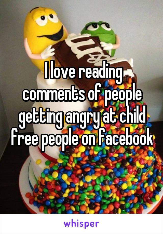 I love reading comments of people getting angry at child free people on facebook
