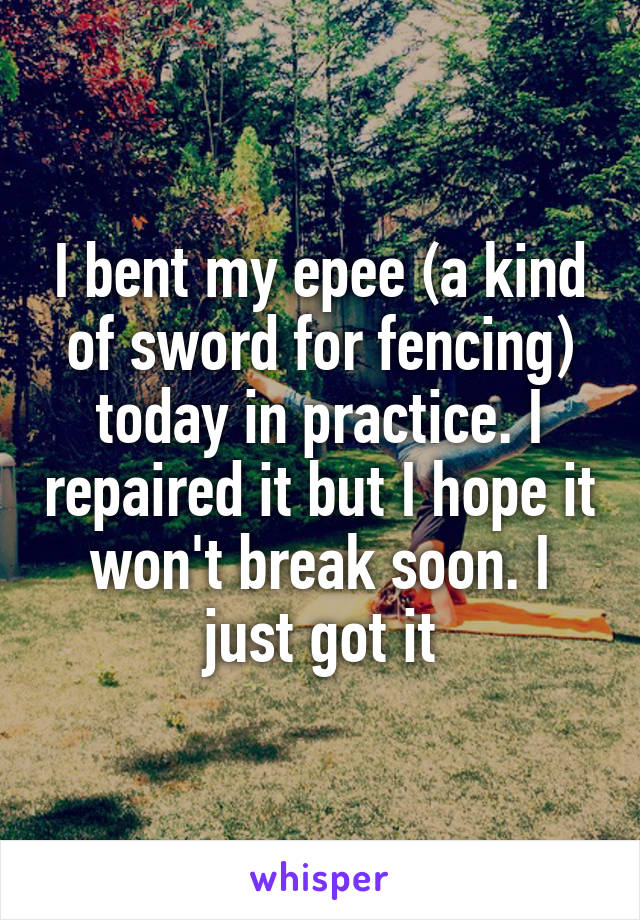 I bent my epee (a kind of sword for fencing) today in practice. I repaired it but I hope it won't break soon. I just got it