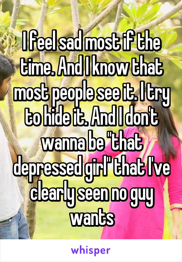 """I feel sad most if the time. And I know that most people see it. I try to hide it. And I don't wanna be """"that depressed girl"""" that I've clearly seen no guy wants"""