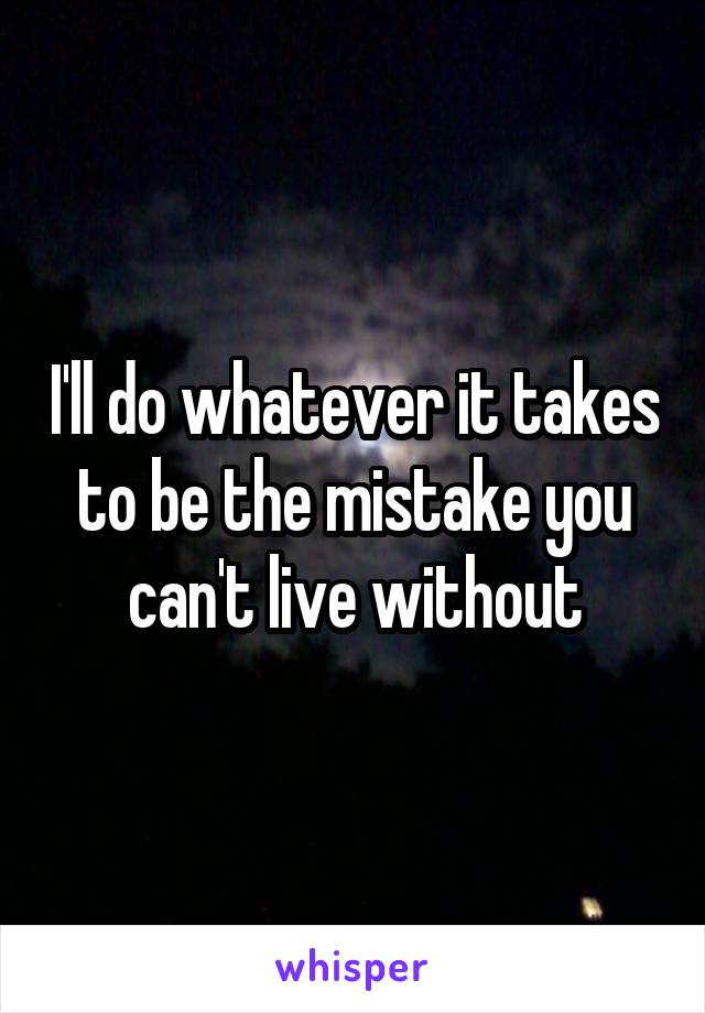 I'll do whatever it takes to be the mistake you can't live without