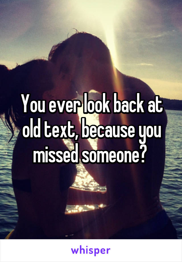 You ever look back at old text, because you missed someone?