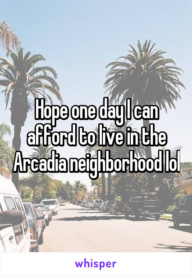 Hope one day I can afford to live in the Arcadia neighborhood lol
