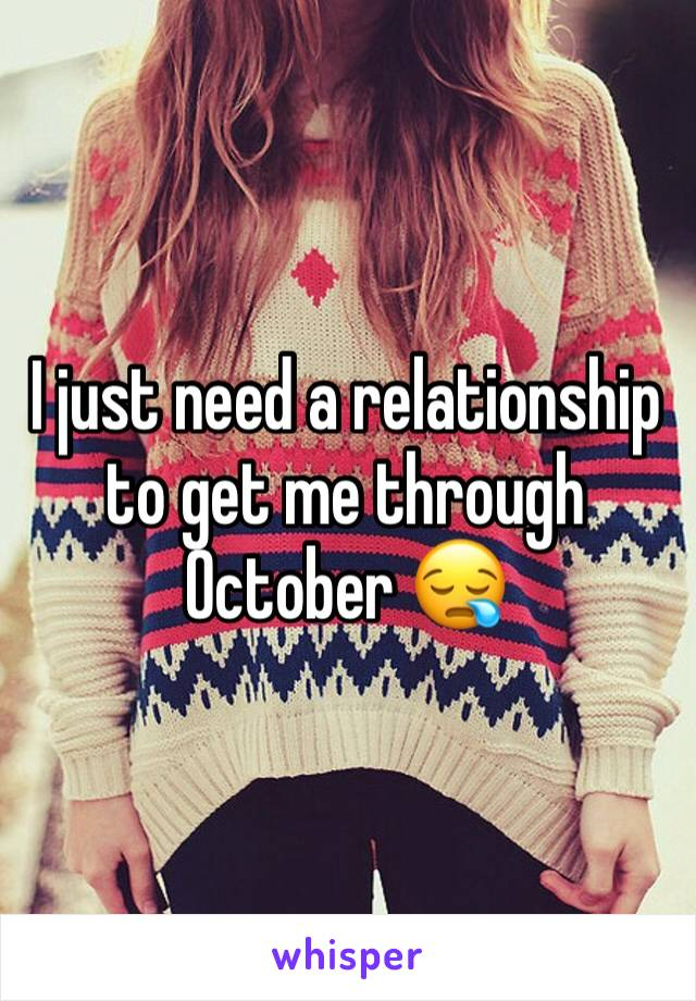 I just need a relationship to get me through October 😪