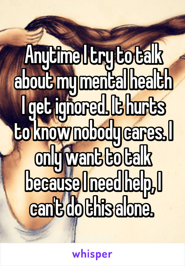 Anytime I try to talk about my mental health I get ignored. It hurts to know nobody cares. I only want to talk because I need help, I can't do this alone.