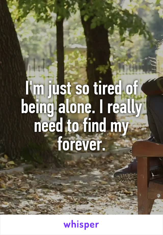 I'm just so tired of being alone. I really need to find my forever.