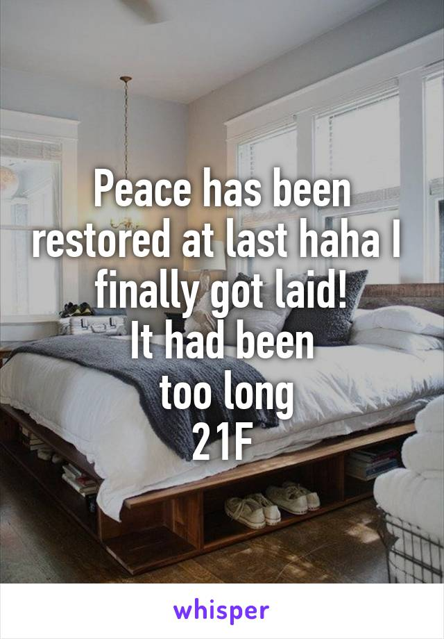 Peace has been restored at last haha I  finally got laid! It had been  too long 21F