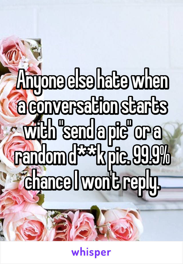 "Anyone else hate when a conversation starts with ""send a pic"" or a random d**k pic. 99.9% chance I won't reply."