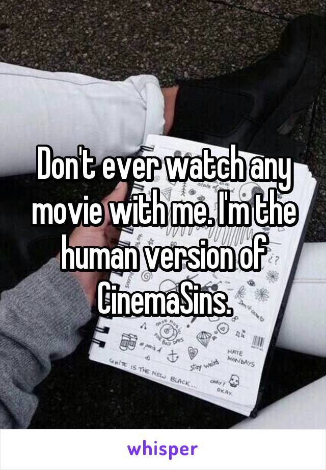 Don't ever watch any movie with me. I'm the human version of CinemaSins.
