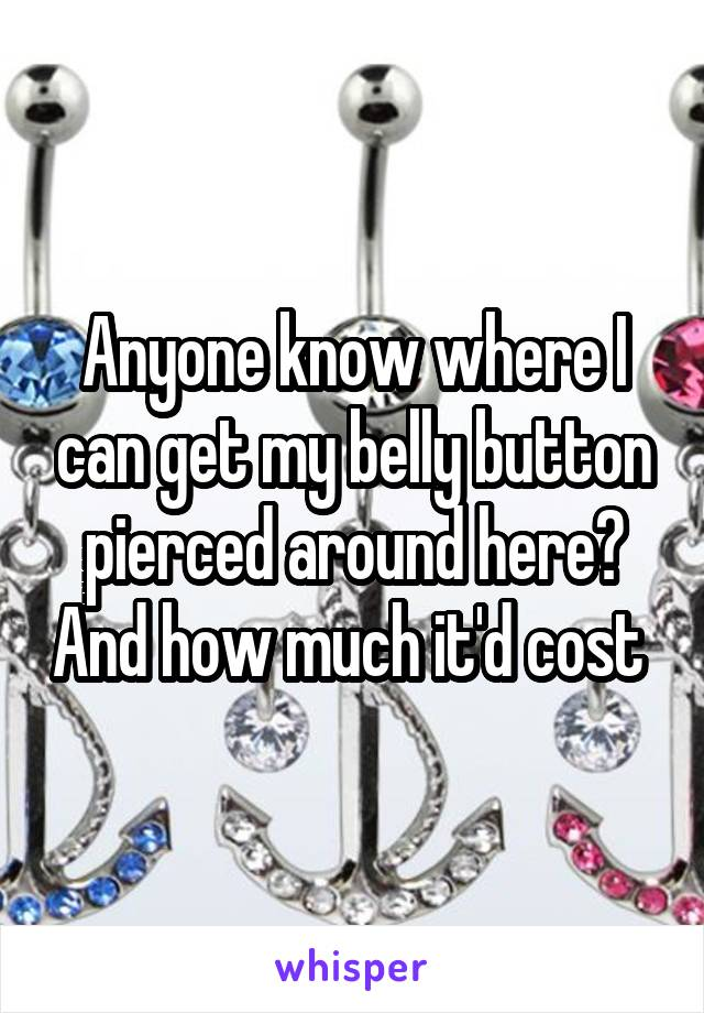 Anyone know where I can get my belly button pierced around here? And how much it'd cost
