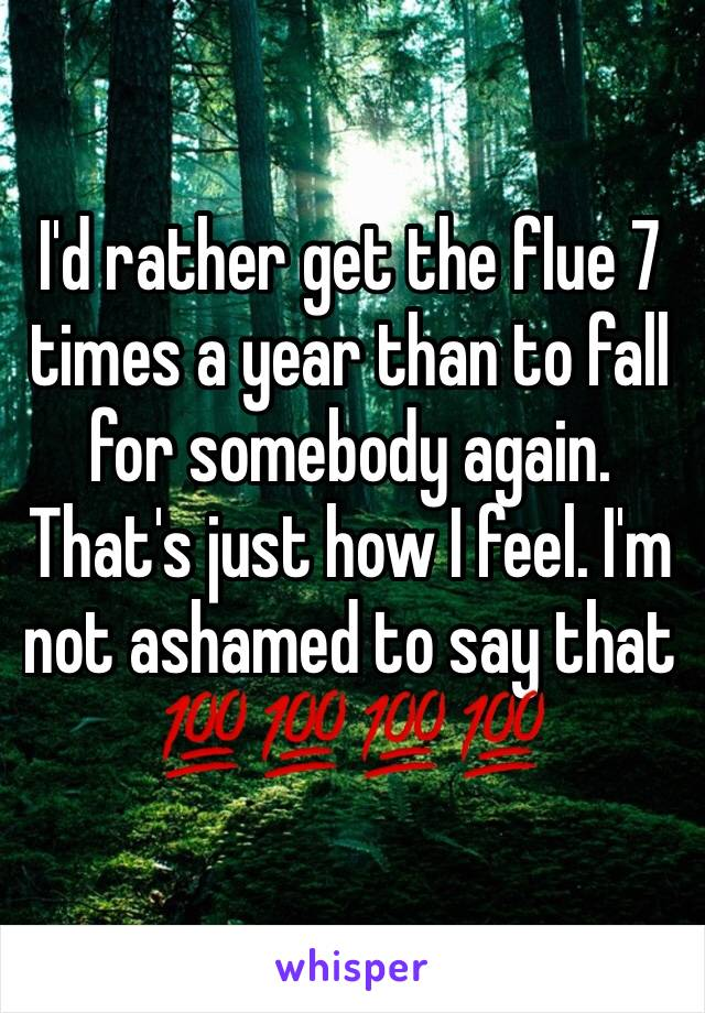 I'd rather get the flue 7 times a year than to fall for somebody again.  That's just how I feel. I'm not ashamed to say that 💯💯💯💯