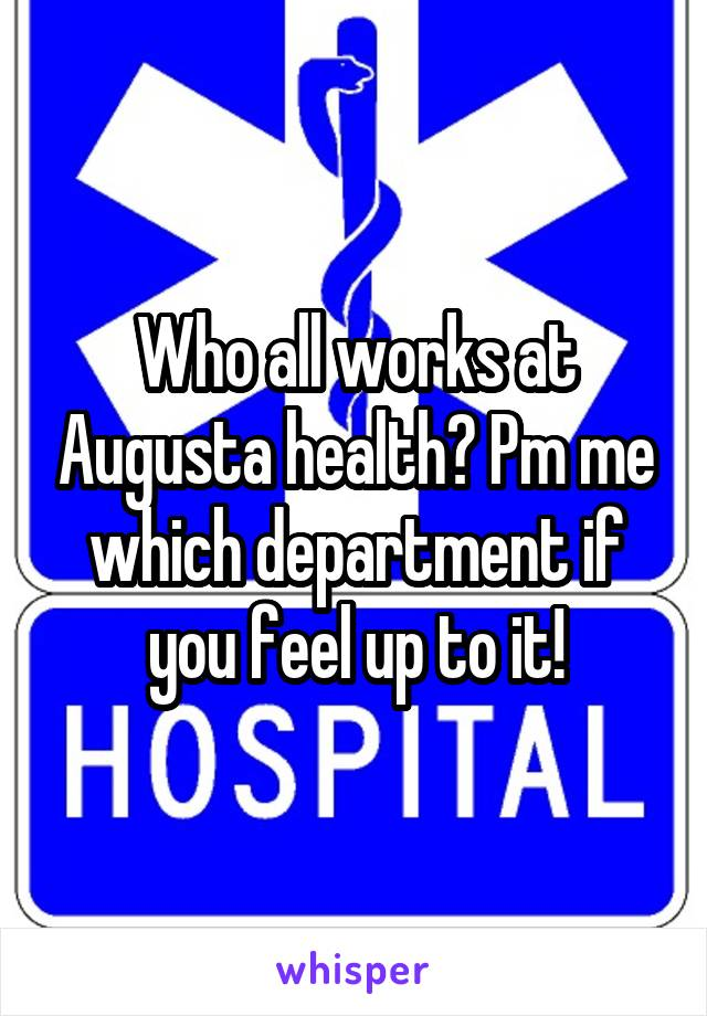 Who all works at Augusta health? Pm me which department if you feel up to it!