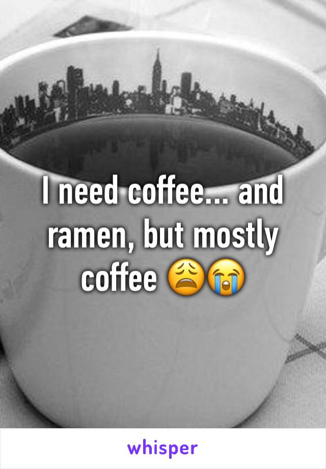 I need coffee... and ramen, but mostly coffee 😩😭