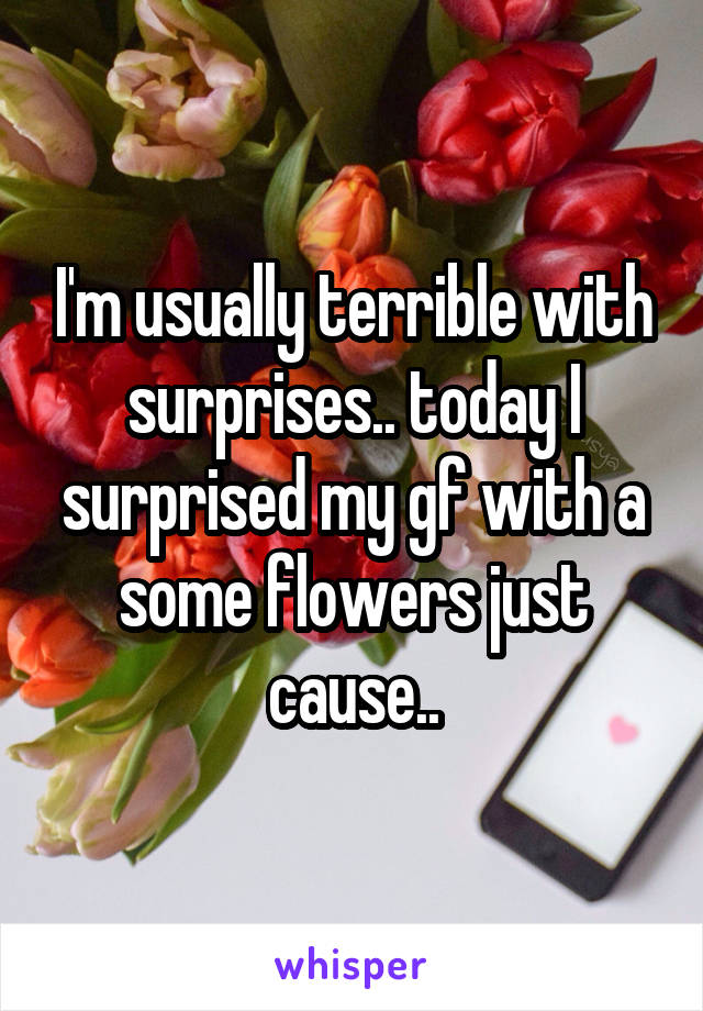 I'm usually terrible with surprises.. today I surprised my gf with a some flowers just cause..