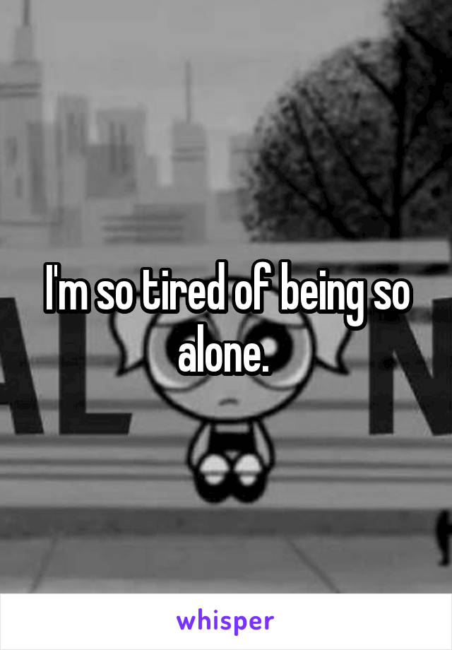 I'm so tired of being so alone.