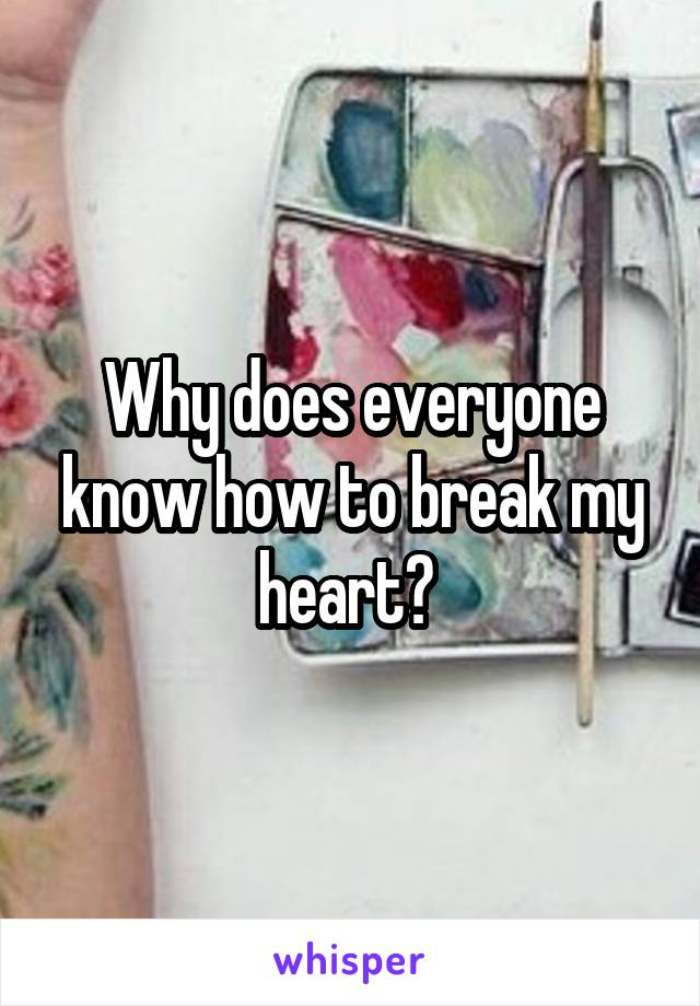 Why does everyone know how to break my heart?