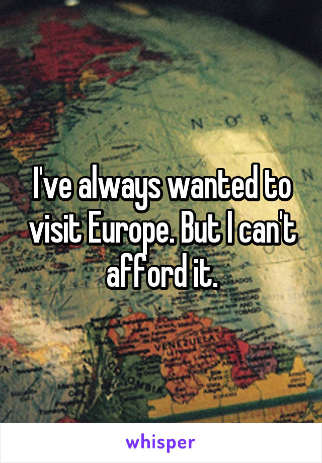 I've always wanted to visit Europe. But I can't afford it.